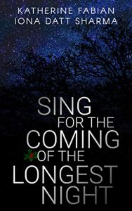 Image shows cover of Katherine Fabian and Iona Datt Sharma's 'Sing for the Coming of the Longest Night' The title is in the lower centre at the forefront in white. There is a small spring of holly - green leaves and red berries - near the o of the of. Behind the title black trees are silhouetted against a dark blue sky in which there are a multitude of stars.