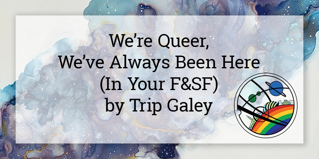 """On a semi-opaque white square is written """"We're Queer, We've Always Been Here (in Your F&SF) by Trip Galey"""". In the bottom right corner is the Glasgow in 2024 Pride logo, and the background is a galaxy cloud in shades of blue and purple going from the bottom left to top right corner of the image."""